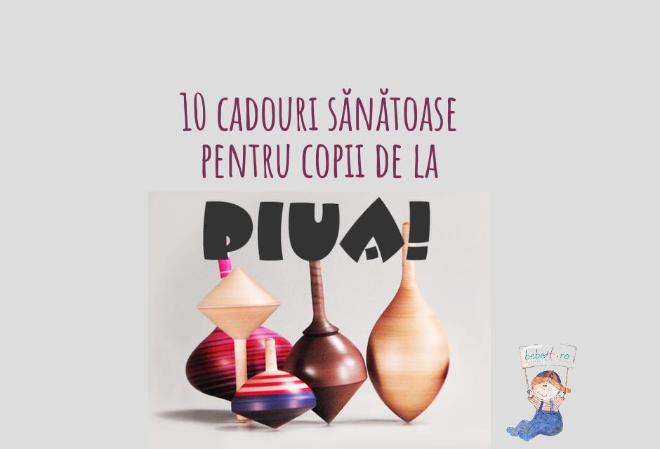 10 cadouri sănătoase pentru copii de la Piua!